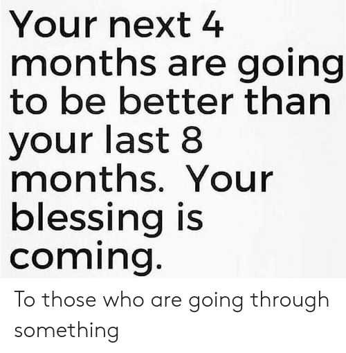 blessing: Your next 4  months are going  to be better than  your last 8  months. Your  blessing is  coming. To those who are going through something