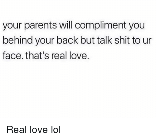 Funny, Lol, and Love: your parents will compliment you  behind your back but talk shit to ur  face. that's real love. Real love lol