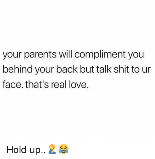 Love, Parents, and Shit: your parents will compliment you  behind your back but talk shit to ur  face. that's real love. Hold up..🤦♂️😂