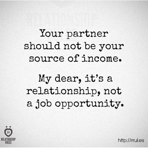 Http, Opportunity, and Job: Your partner  should not be your  source of income.  My dear, it's a  relationship, not  a job opportunity.  RELATIONSHIP  RULES  http://rules