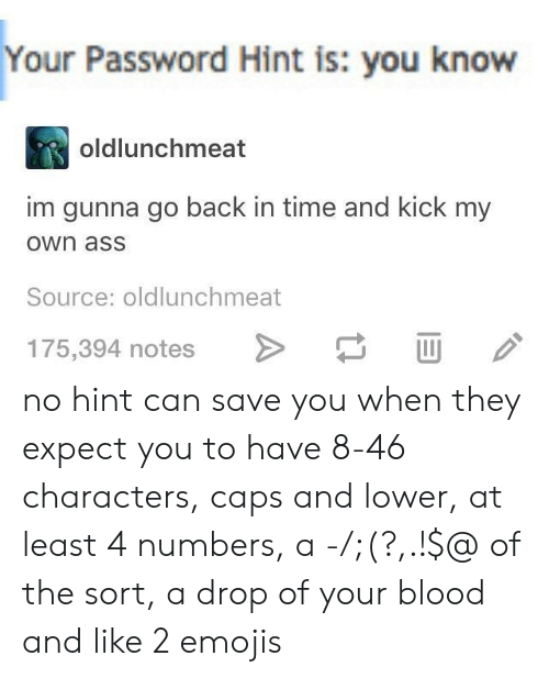 Ass, Emojis, and Time: Your  Password Hint is: you know  oldlunchmeat  im gunna go back in time and kick my  own asS  Source: oldlunchmeat  175,394 notes > U no hint can save you when they expect you to have 8-46 characters, caps and lower, at least 4 numbers, a -/;(?,.!$@ of the sort, a drop of your blood and like 2 emojis