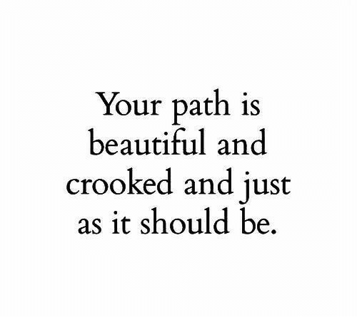 Beautiful, Just, and Crooked: Your path is  beautiful and  crooked and just  as it should be