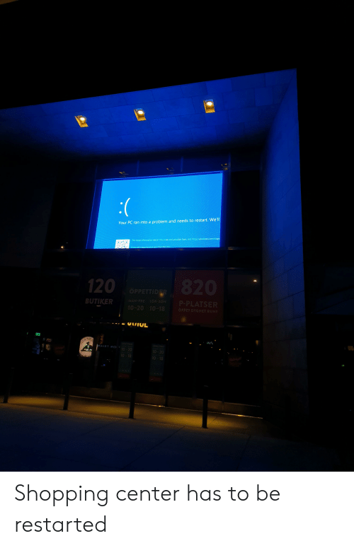 Hyou: Your PC ran into a problem and needs to restart. We'll  For more information about this issue and possible fixes, visit http://windows.com/stope  Hyou call a support person. qive them this in/o  120  820  OPPETTIDER  BUTIKER  MAN-FRE LOR-SON  P-PLATSER  10-20 10-18  OPPET DYGNET RUNT  UUIUL  THE J  JA  OTTIO  JOE &  ИАТЯТ И О  OPPETTIOER  10-20  10-20  10-18  10-18 Shopping center has to be restarted
