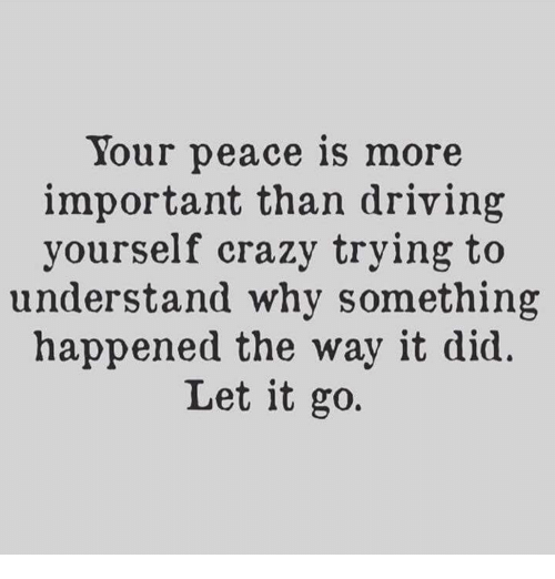Crazy, Driving, and Let It Go: Your peace is more  important than driving  yourself crazy trying to  understand why something  happened the way it did.  Let it go.