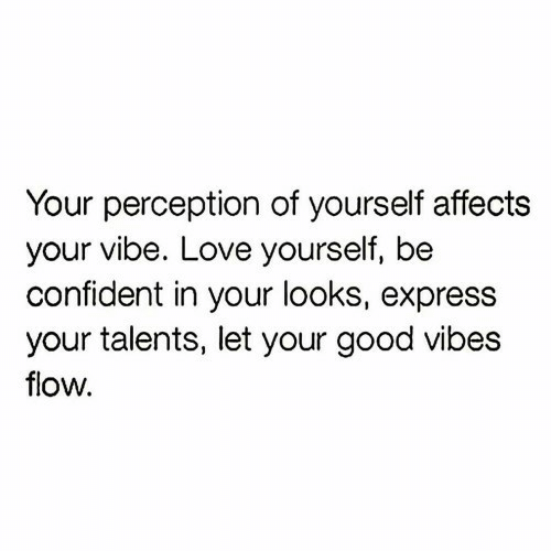 Express: Your perception of yourself affects  your vibe. Love yourself, be  confident in your looks, express  your talents, let your good vibes  flow.