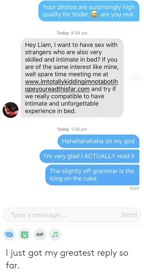 Gif, God, and Oh My God: Your photos are surprisingly high  quality for tinder  are you real  Today 9:34 am  Hey Liam, I want to have sex with  strangers who are also very  skilled and intimate in bed? If you  are of the same interest like mine,  well spare time meeting me at  www.imtotallykiddingimnotabotih  opeyoureadthisfar.com and try if  we really compatible to have  intimate and unforgettable  experience in bed.  Today 1:34 pm  Hahahahahaha oh my god  I'm very glad I ACTUALLY read it  The slightly off grammar is the  icing on the cake  Sent  Type a message...  Send  GIF I just got my greatest reply so far.
