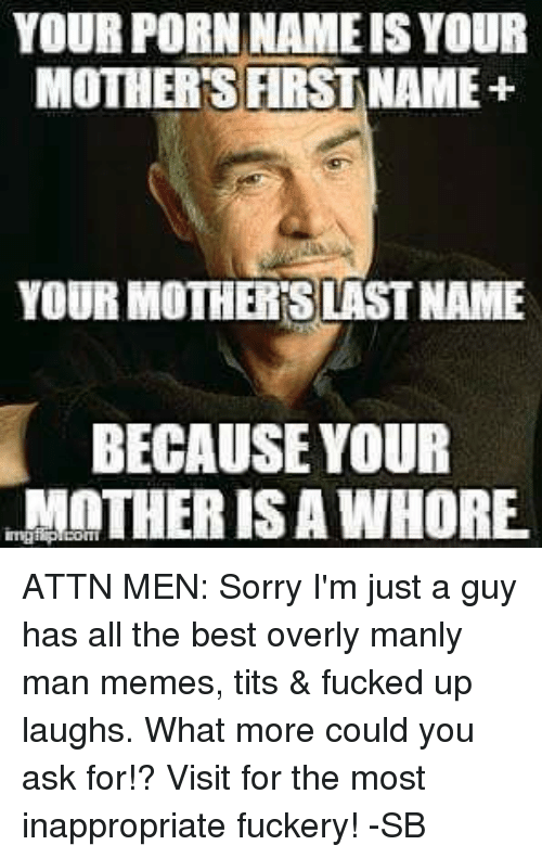Manly Meme: YOUR PORN NAME ISYOUR  MOTHERS FIRST NAME+  YOUR MOTHERSLASTNAME  BECAUSE YOUR  MOTHER IS A WHORE. ATTN MEN: Sorry I'm just a guy has all the best overly manly man memes, tits & fucked up laughs. What more could you ask for!? Visit for the most inappropriate fuckery! -SB