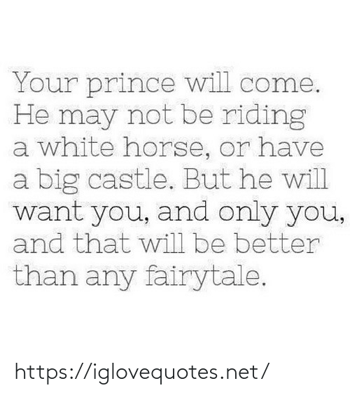 Prince: Your prince will come.  He may not be riding  a white horse, or have  a big castle. But he will  want you, and only you,  and that will be better  than any fairytale. https://iglovequotes.net/