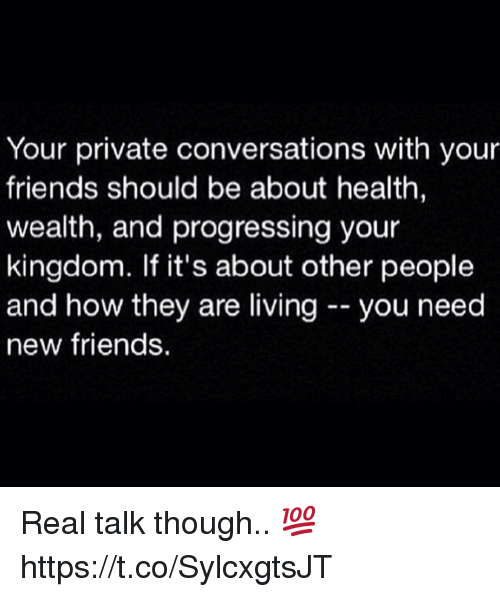 Friends, How, and Kingdom: Your private conversations with your  friends should be about health  wealth, and progressing your  kingdom. If it's about other people  and how they are livingyou need  new friends. Real talk though.. 💯 https://t.co/SylcxgtsJT