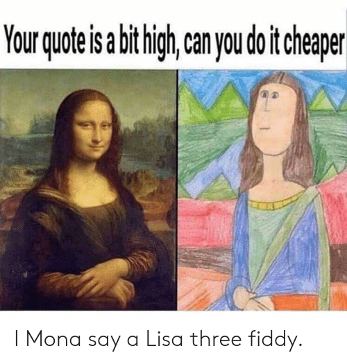 Reddit, Lisa, and Quote: Your quote is abit high,can you do it cheaper I Mona say a Lisa three fiddy.