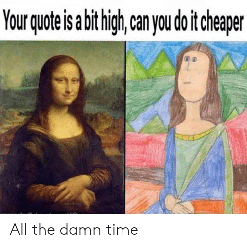 Reddit, Time, and All The: Your quote is abithigh  can you do it cheaper All the damn time
