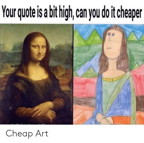 Reddit, Art, and Quote: Your quote is abithigh  can you do it cheaper Cheap Art