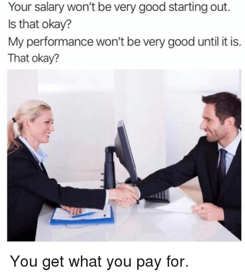 Dank, Good, and Okay: Your salary won't be very good starting out.  Is that okay?  My performance won't be very good until it is.  That okay? You get what you pay for.