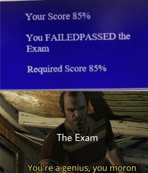 score: Your Score 85%  You FAILEDPASSED the  Exam  Required Score 85%  The Exam  You're a genius, you moron