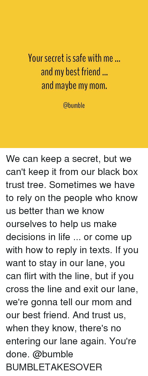 black box: Your secret is safe with me...  and my best friend  and maybe my mom.  (a bumble We can keep a secret, but we can't keep it from our black box trust tree. Sometimes we have to rely on the people who know us better than we know ourselves to help us make decisions in life ... or come up with how to reply in texts. If you want to stay in our lane, you can flirt with the line, but if you cross the line and exit our lane, we're gonna tell our mom and our best friend. And trust us, when they know, there's no entering our lane again. You're done. @bumble BUMBLETAKESOVER