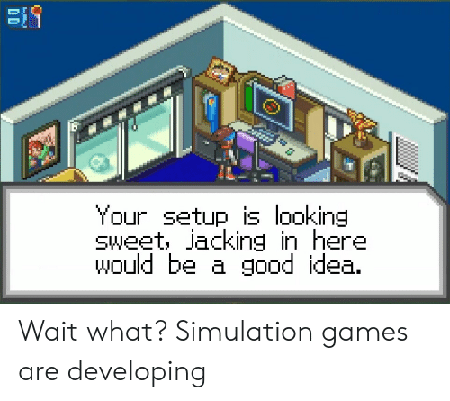 Games, Good, and Idea: Your setup is looking  sweet, jacking in here  would be a good idea. Wait what? Simulation games are developing