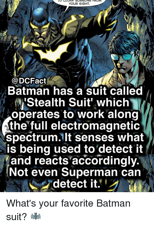 Batman, Memes, and Superman: YOUR SIGHT.  @DCFact  Batman has a Suit called  Stealth Suit' which  operates to work along  the full electromagnetic  spectrum.lt senses what  is being used to'detect it  and reacts accordingly.  Not even Superman can  detect it. What's your favorite Batman suit? 🦇