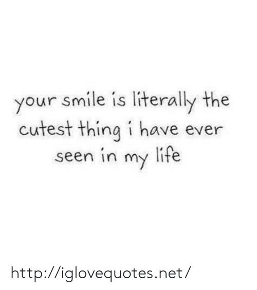Life, Http, and Smile: your smile is literally the  cutest thing i have ever  seen in my life http://iglovequotes.net/