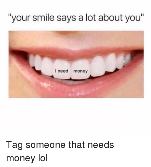 "Funny, Lol, and Money: ""your smile says a lot about you""  I need money Tag someone that needs money lol"