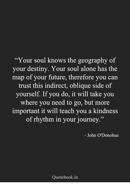"Being Alone, Destiny, and Future: ""Your soul knows the geography of  your destiny. Your soul alone has the  map of your future, therefore you can  trust this indirect, oblique side of  yourself. If you do, it will take you  where you need to go, but more  important it will teach you a kindness  of rhythm in your journey.""  03  - John O'Donohue  Quotebook.in"
