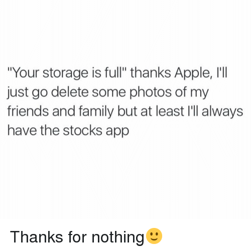 "Apple, Family, and Friends: ""Your storage is full"" thanks Apple, I'I  just go delete some photos of my  friends and family but at least I'll always  have the stocks app Thanks for nothing🙂"