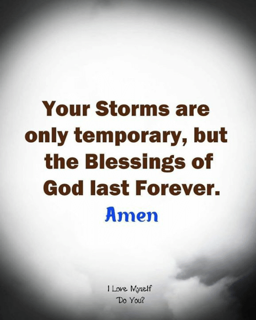 God, Love, and Memes: Your Storms are  only temporary, but  the Blessings of  God last Forever.  Amen  I Love Mytelf  Do You?