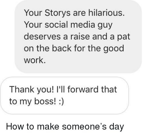 Storys: Your Storys are hilarious.  Your social media guy  deserves a raise and a pat  on the back for the good  work.  Thank you! I'll forward that  to my boss!:) <p>How to make someone's day</p>