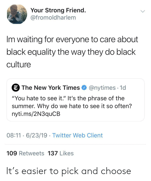 "Blackpeopletwitter, Funny, and New York: Your Strong Friend.  @fromoldharlem  Im waiting for everyone to care about  black equality the way they do black  culture  The New York Times  @nytimes 1d  ""You hate to see it."" It's the phrase of the  summer. Why do we hate to see it so often?  nyti.ms/2N3quCB  08:116/23/19 Twitter Web Client  109 Retweets 137 Likes It's easier to pick and choose"