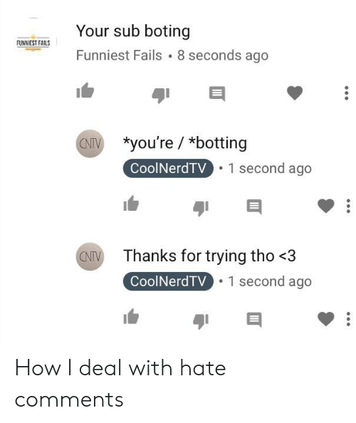 Botting: Your sub boting  Funniest Fails 8 seconds ago  UNN EST FAILS  *you're / *botting  CoolNerdTV  Thanks for trying tho <3  CoolNerdTV How I deal with hate comments