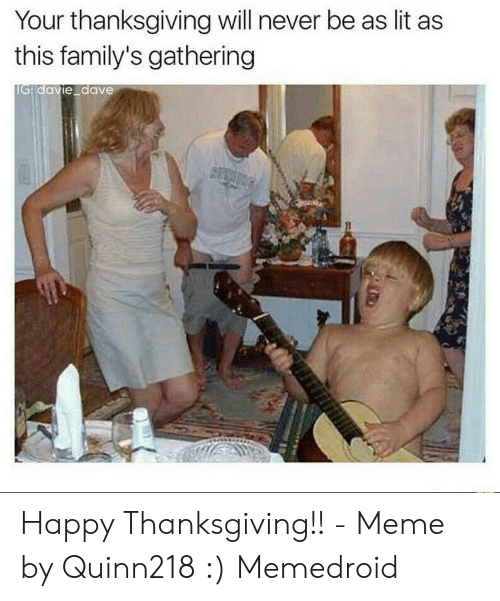 Lit, Meme, and Thanksgiving: Your thanksgiving will never be as lit as  this family's gathering  davie dave Happy Thanksgiving!! - Meme by Quinn218 :) Memedroid