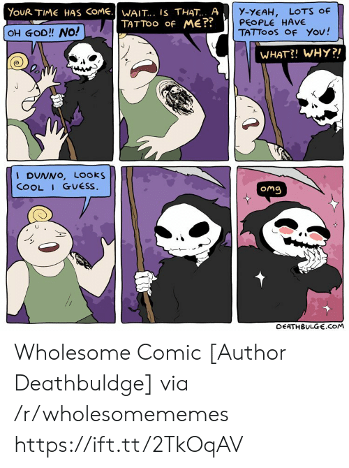 Looks Cool: YouR TIME HAS COME.WAIT... IS THAT.. A  TATTOO Of ME??  y-YEAH,  PEOPLE HAVE  TATTOOS OF You!  LOTS Of  OH GOD!! NO!  WHAT?! WHY?!  I DUNNO, Looks  COOL I GUESS.  Omg  DEATHBULGE.cOM Wholesome Comic [Author Deathbuldge] via /r/wholesomememes https://ift.tt/2TkOqAV