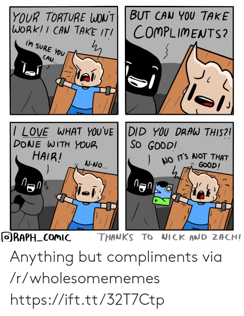 Love, Good, and Hair: YOUR TORTURE WONTBUT CAN YOU TAKE  WORKII CAN TAKE ITI  COMPLIMENTS?  iM SURE YOU  CAN.  /LOVE WHAT YOU'VE DID YOU DRAW THIS?  DONE WITH YOUR  HAIR!  ).  So GOODI  NO TS NOT THAT  GOOD!  N-NO.  THANKS TO NICK AND ZACHI  ORAPH COMIC  FO Anything but compliments via /r/wholesomememes https://ift.tt/32T7Ctp
