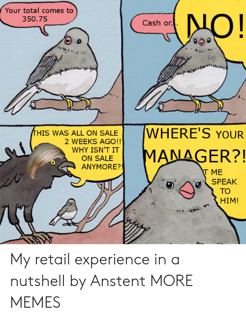 Orli: Your total comes to  350.75  Cash or.  HIS WAS ALL ON SALEWHERE'S YOUR  2 WEEKS AGO!!  WHY SALET MANAGER?!  ON SALE  ANYMORE?!  T ME  SPEAK  TO  HIM! My retail experience in a nutshell by Anstent MORE MEMES