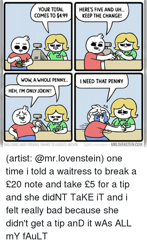 comical: YOUR TOTAL  COMES TO $499KEEP THE CHANGE!  HERE'S FIVE AND UH...  白  wow, A WHOLE PENNY...INEED THAT PENNY  HEH, IM ONLY JOKIN'!  THIS COMIC MADE POSSIBLE THANKS TO AUGUSTE ARCHER@MrLovenstein MRLOVENSTEIN.COM (artist: @mr.lovenstein) one time i told a waitress to break a £20 note and take £5 for a tip and she didNT TaKE iT and i felt really bad because she didn't get a tip anD it wAs ALL mY fAuLT