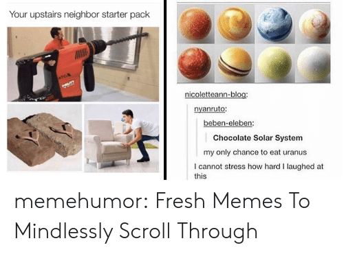 Fresh, Memes, and Tumblr: Your upstairs neighbor starter pack  ATCA  UT  nicoletteann-blog:  nyanruto:  beben-eleben:  Chocolate Solar System  my only chance to eat uranus  I cannot stress how hard I laughed at  this memehumor:  Fresh Memes To Mindlessly Scroll Through