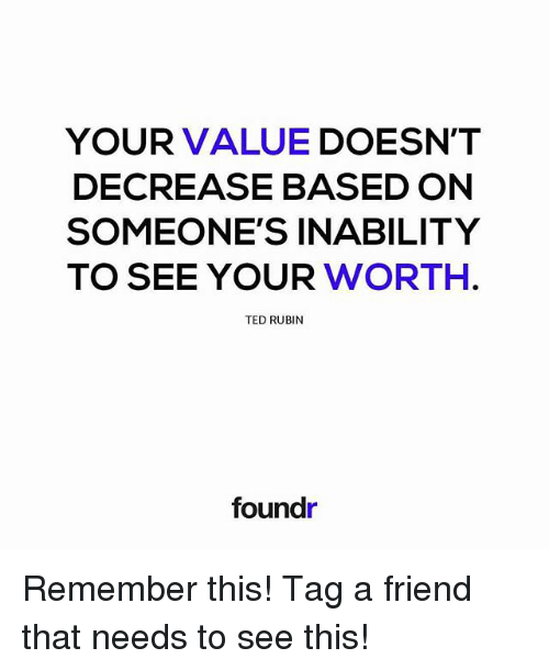 Rubin: YOUR VALUE  DOESN'T  DECREASE BASED ON  SOMEONE'S INABILITY  TO SEE YOUR  WORTH  TED RUBIN  foundr Remember this! Tag a friend that needs to see this!