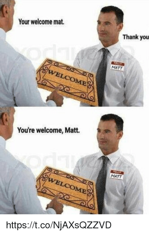 Memes, Thank You, and 🤖: Your welcome mat.  Thank you  MATT  COME  You're welcome, Matt.  MATT https://t.co/NjAXsQZZVD