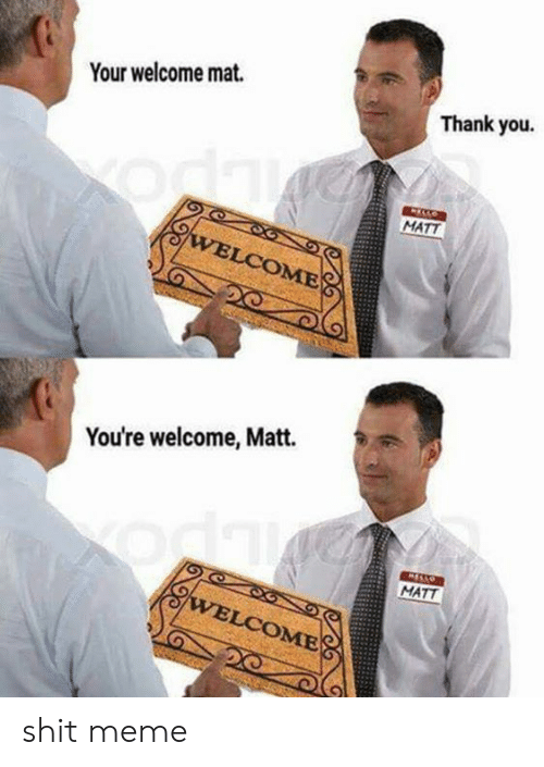 Meme, Shit, and Thank You: Your welcome mat.  Thank you.  MATT  You're welcome, Matt.  MATT  OME shit meme