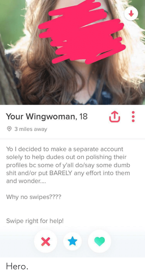 Dumb, Shit, and Yo: Your Wingwoman, 18  3 miles away  Yo I decided to make a separate account  solely to help dudes out on polishing their  profiles bc some of y'all do/say some dumb  shit and/or put BARELY any effort into them  and wonder....  Why no swipes????  Swipe right for help! Hero.