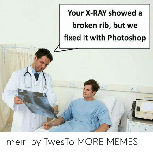 Dank, Memes, and Photoshop: Your X-RAY showed a  broken rib, but we  fixed it with Photoshop meirl by TwesTo MORE MEMES