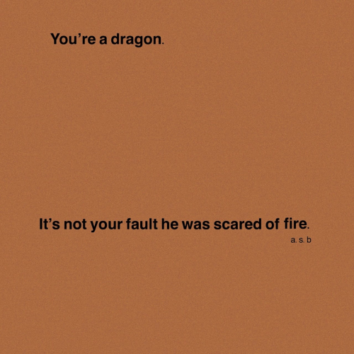 Fire, Dragon, and Scared: You're a dragon.  It's not your fault he was scared of fire.  a. S. b