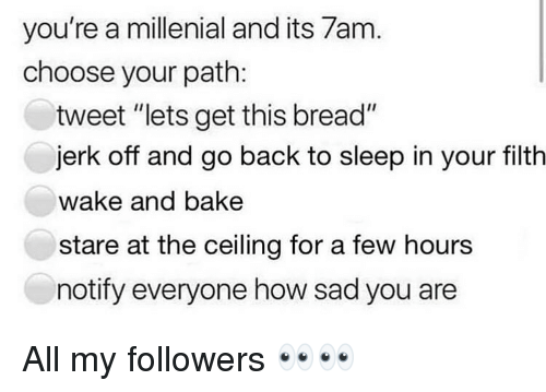 "Dank, Sad, and Sleep: you're a millenial and its 7am  choose your path:  tweet ""lets get this bread""  jerk off and go back to sleep in your filth  wake and bake  stare at the ceiling for a few hours  notify everyone how sad you are All my followers 👀👀"