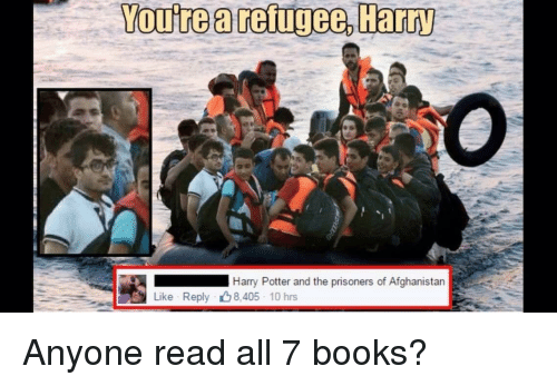 Books, Harry Potter, and Afghanistan: You're a reigee, Harry  Harry Potter and the prisoners of Afghanistan  Like Reply 8.405 10 hrs Anyone read all 7 books?