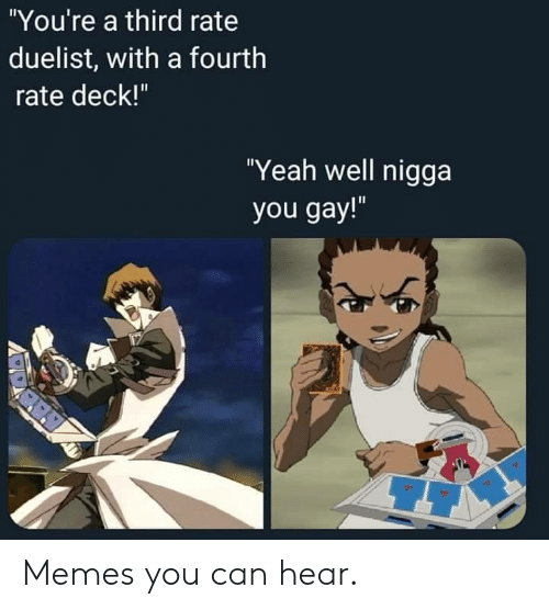 "Memes, Nigga You Gay, and Yeah: ""You're a third rate  duelist, with a fourth  rate deck!""  ""Yeah well nigga  you gay!"" Memes you can hear."