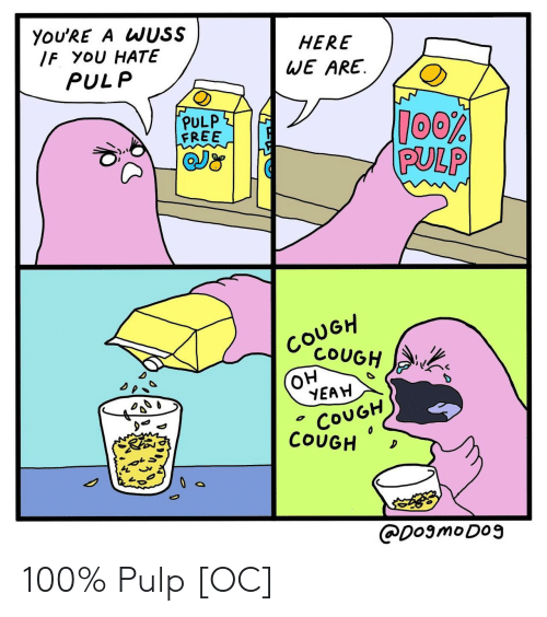 Anaconda, Yeah, and Free: YOU'RE A WUSS  IF YOU  You H6U HATE6SEARE.  HERE  WE ARE.  PULP  PULP  FREE  QJ  PULP  COUGH  YEAH  COUGH  COUGH  Co. CouGH  レ。  CDosmoDO9 100% Pulp [OC]