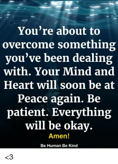 Memes, Soon..., and Heart: You're about to  overcome something  you've been dealing  with. Your Mind and  Heart will soon be at  Peace again. Be  patient. Everythin;g  will be okay.  Amen!  Be Human Be Kind <3