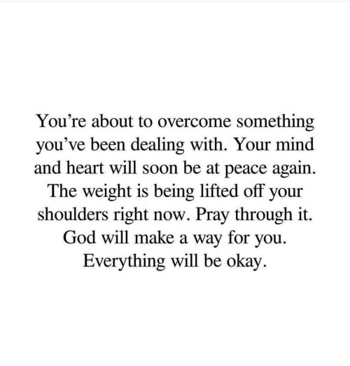 God, Soon..., and Heart: You're about to overcome something  you've been dealing with. Your mind  and heart will soon be at peace again.  The weight is being lifted off your  shoulders right now. Pray through it  God will make a way for you.  Everything will be okay.