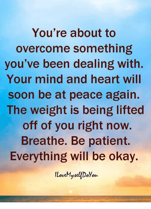 everything will be okay: You're about to  overcome something  you've been dealing with.  Your mind and heart will  soon be at peace again  The weight is being lifted  off of you right now.  Breathe. Be patient.  Everything will be okay.