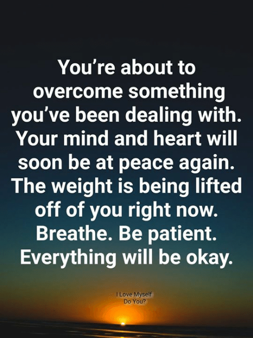 everything will be okay: You're about to  overcome something  you've been dealing with.  Your mind and heart will  soon be at peace again.  The weight is being lifted  off of you right now.  Breathe. Be patient.  Everything will be okay.  I Love Myself  Do You?