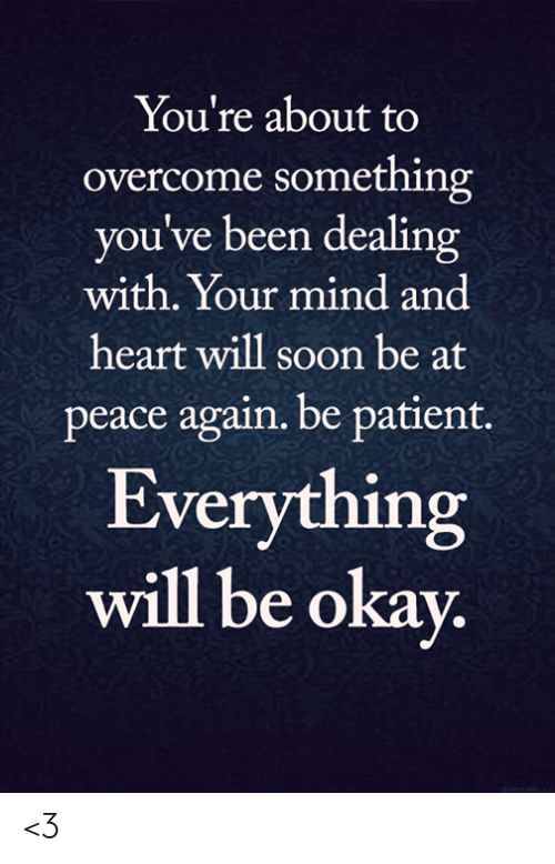 everything will be okay: You're about to  overcome something  you've been dealing  with. Your mind and  heart will soon be at  peace again. be patient.  Everything  will be okay. <3